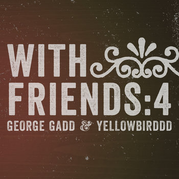 With Friends: 4 // George Gadd & yellowbirddd cover art