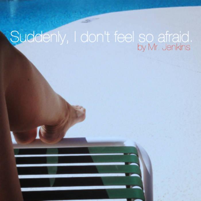 Suddenly, I don't feel so afraid. cover art