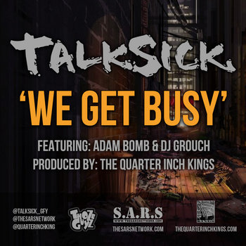 TALKSICK - WE GET BUSY FT. ADAM BOMB & DJ GROUCH PROD. THE QUARTER INCH KINGS cover art