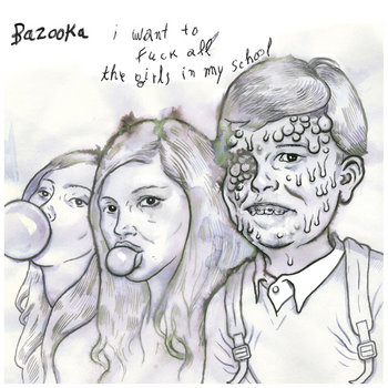"BAZOOKA ""I Want To Fuck All The Girls In My School"" EP cover art"