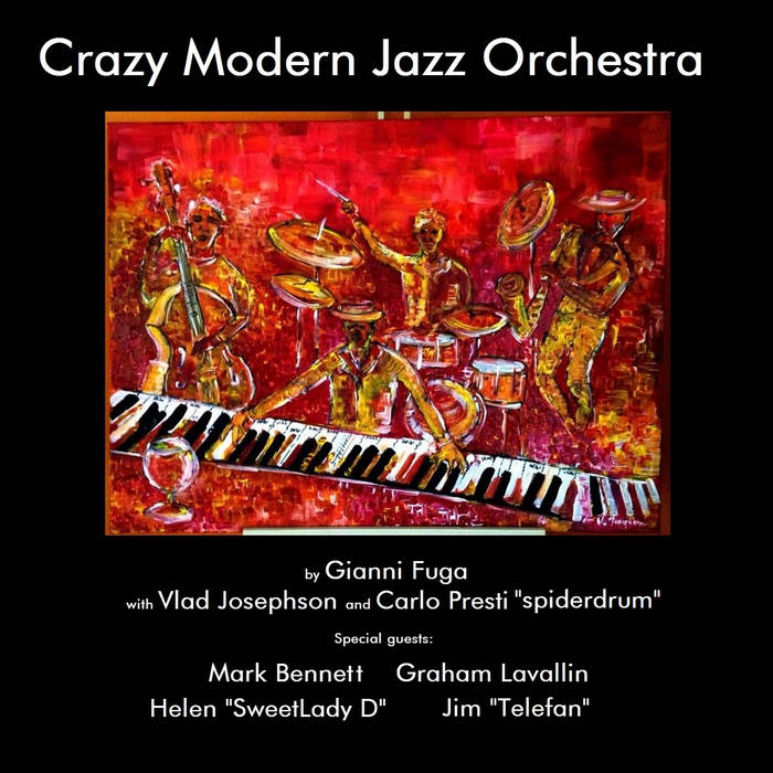 "CRAZY MODERN JAZZ ORCHESTRA - by Gianni Fuga with Vlad Josephson and Carlo Presti - special guests: Mark Bennett, Graham Lavallin, Helen ""SweetLady D"", Jim ""Telefan"" cover art"