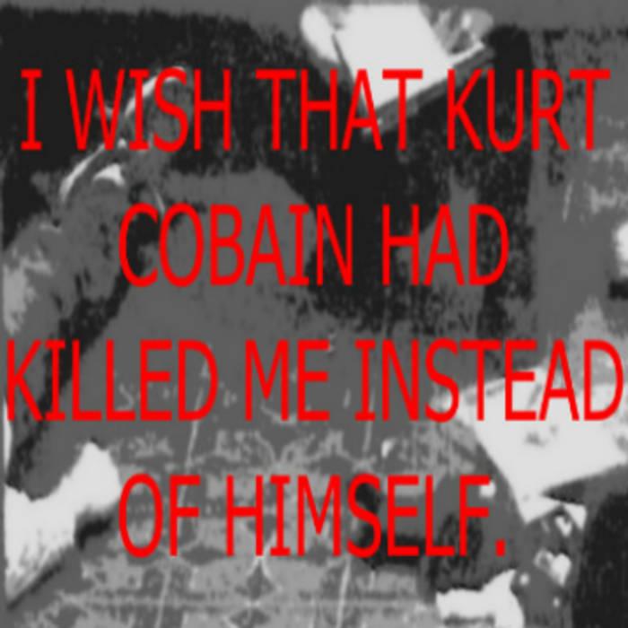 I wish that Kurt Cobain had killed me instead of himself. cover art