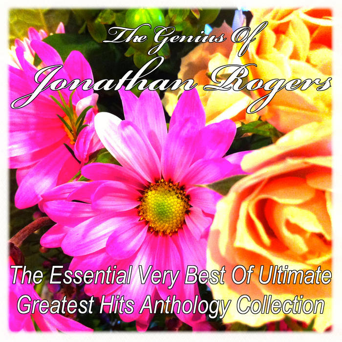 The Genius Of Jonathan Rogers:  The Essential Very Best Of Ultimate Greatest Hits Anthology Collection cover art
