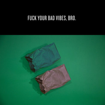 Fuck Your Bad Vibes, Bro cover art