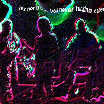 jez north... you never fucking cared!!! cover art