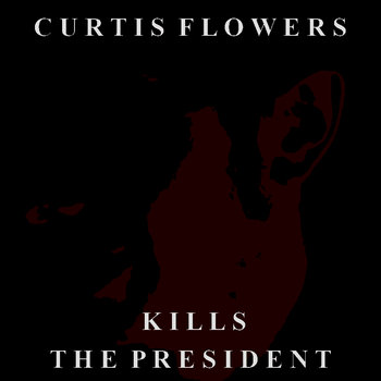 Curtis Flowers Kills the President cover art