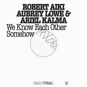 FRKWYS Vol. 12: Robert Aiki Aubrey Lowe & Ariel Kalma - We Know Each Other Somehow cover art