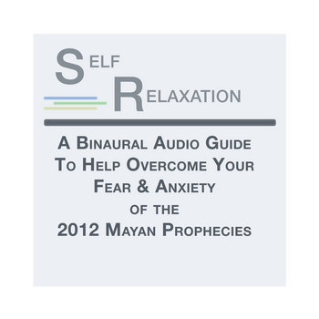 Self Relaxation: a Hypnotic Binaural Audio Guide to Help Overcome Your Fear & Anxiety of the 2012 Mayan Prophecies. cover art