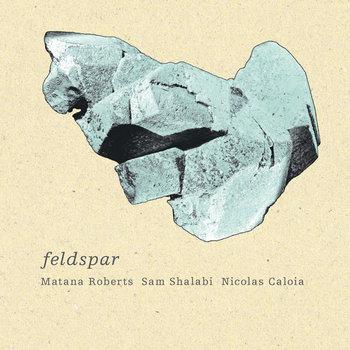Matana Roberts, Sam Shalabi, Nicolas Caloia - Feldspar cover art