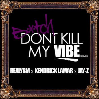 Realysm x Kendrick Lamar x Jay-Z Bitch Don't Kill My Vibe (RMX) cover art
