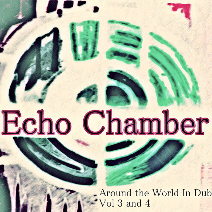Echo Chamber - Around the World In Dub Vol. 3 & 4 cover art