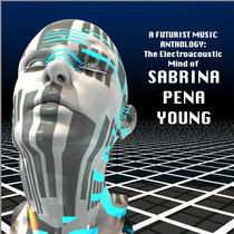 A FUTURIST MUSIC ANTHOLOGY: The Electroacoustic Mind of Sabrina Pena Young 2001-2014 cover art