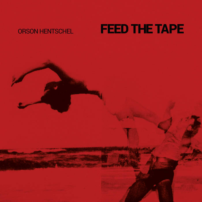 Orson Hentschel - Feed the Tape (2016)