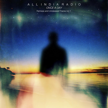 All India Radio – Once a Day: Remixes & Unreleased Tracks Vol.1, 2, 3 (2009-2014)