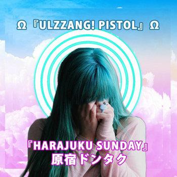 ULZZANG PISTOL - 『HARAJUKU SUNDAY』 原宿ドンタク EP